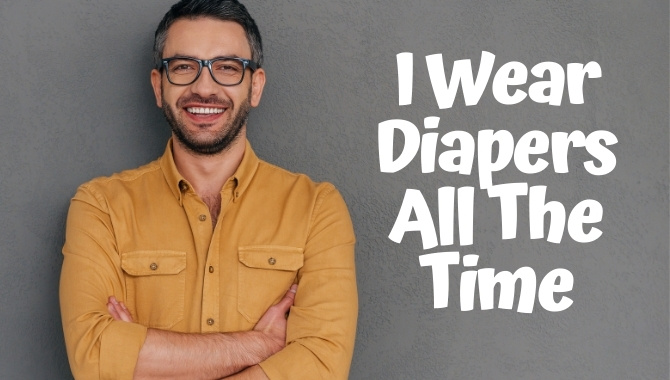 I Wear Diapers All The Time