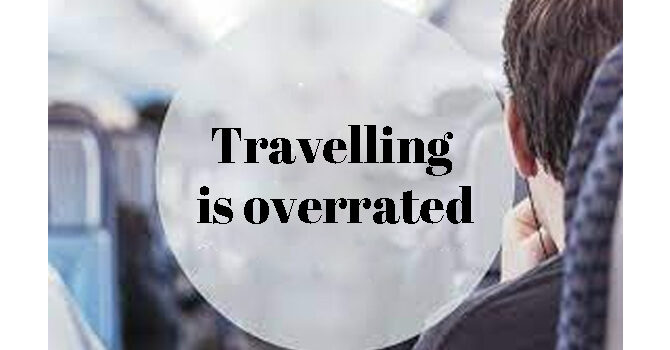 Travelling is overrated